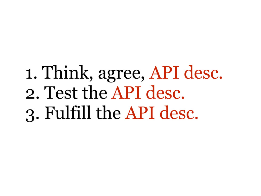 1. Think, agree, API desc. 2. Test the API desc...