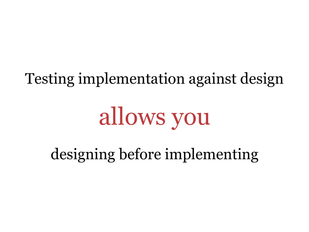 Testing implementation against design allows yo...