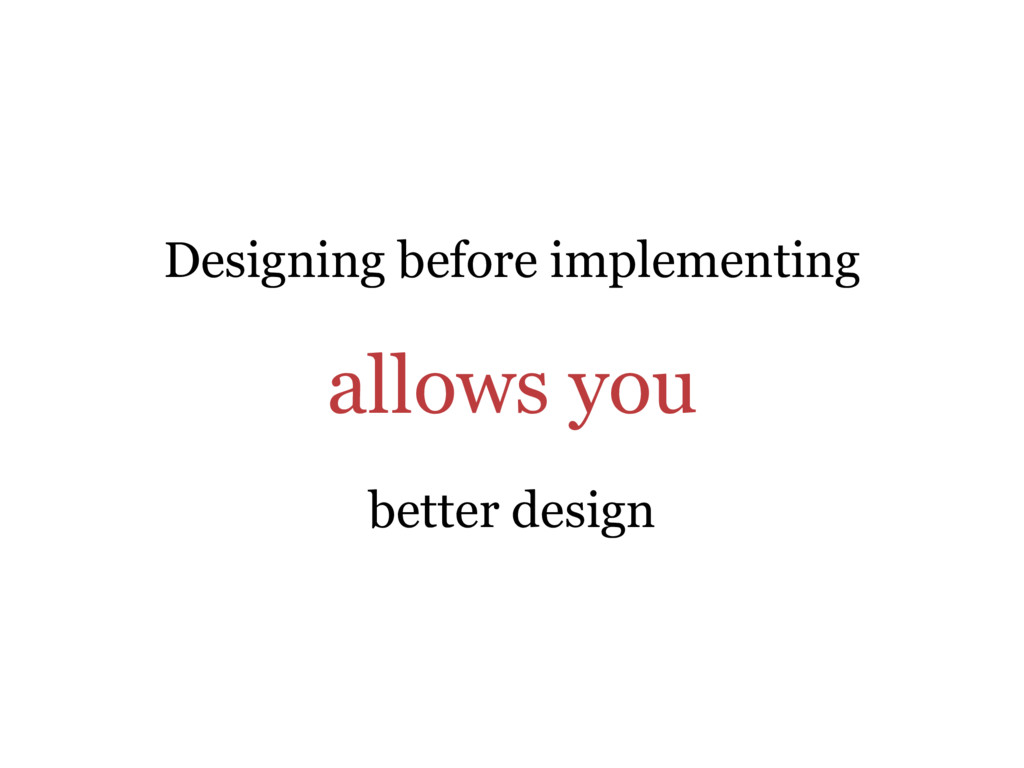 Designing before implementing allows you better...