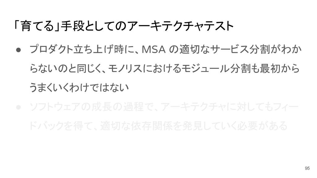 「育てる」手段としてのアーキテクチャテスト ● プロダクト立ち上げ時に、MSA の適切なサービ...