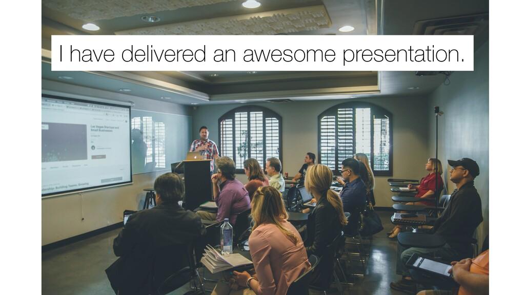I have delivered an awesome presentation.