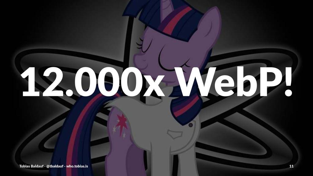 12.000x&WebP! Tobias'Baldauf'-'@tbaldauf'-'who....