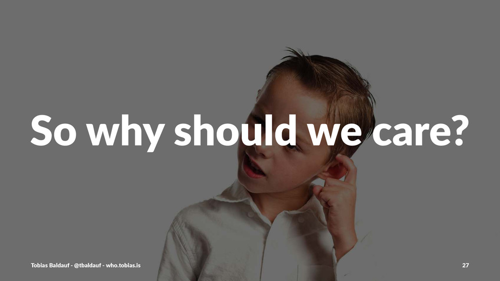 So#why#should#we#care? Tobias'Baldauf'-'@tbalda...