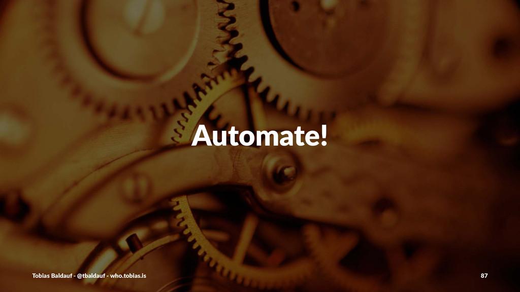 Automate! Tobias'Baldauf'-'@tbaldauf'-'who.tobi...