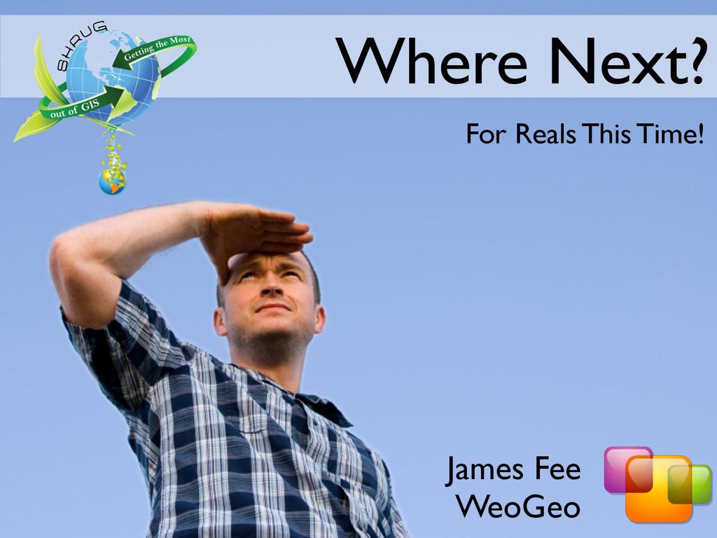 James Fee WeoGeo Where Next? For Reals This Tim...