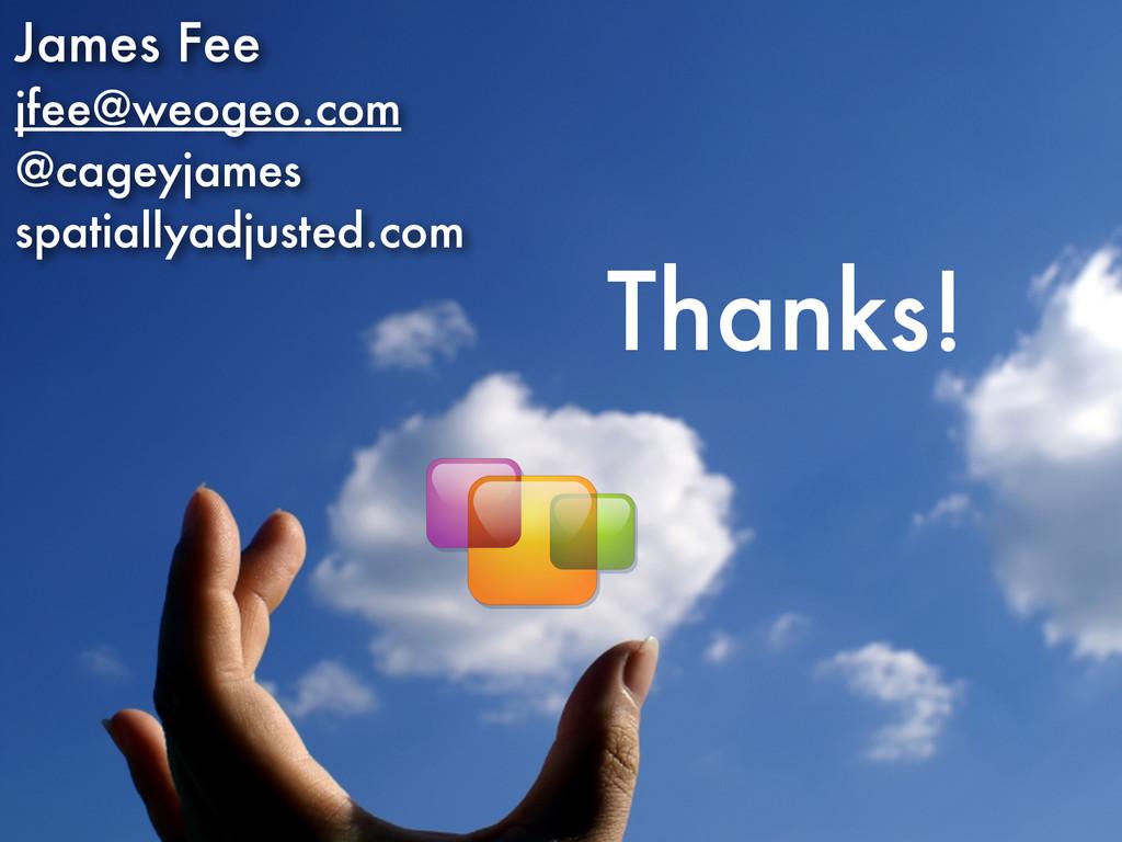 Thanks! James Fee jfee@weogeo.com @cageyjames s...