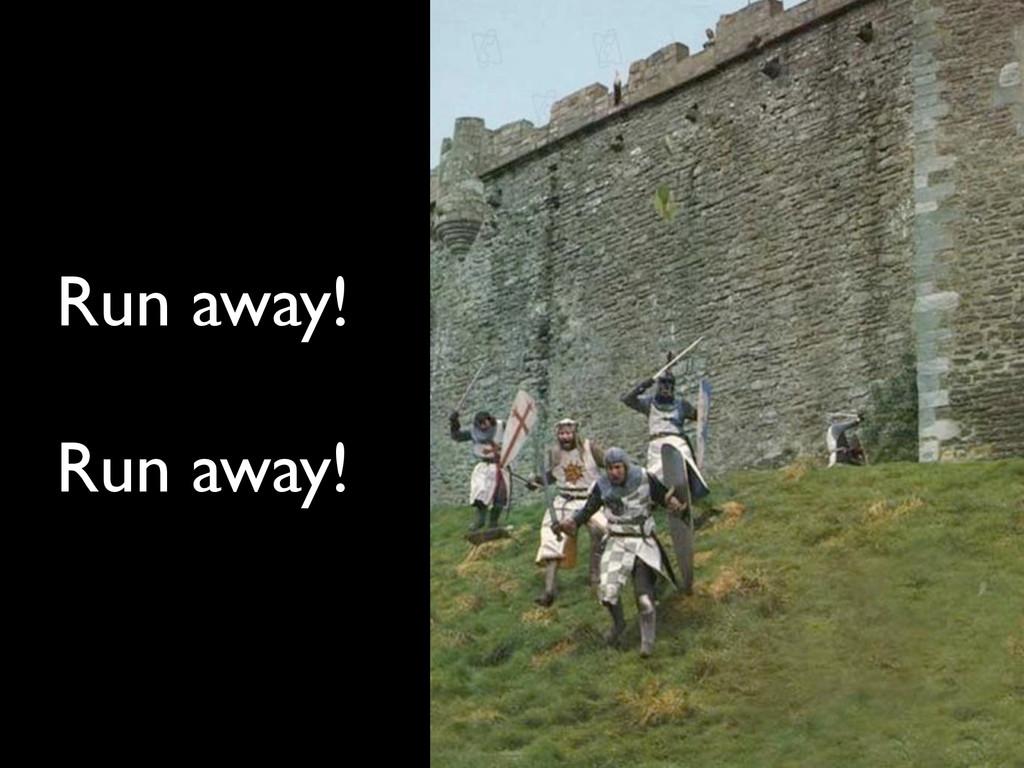 Run away! Run away!