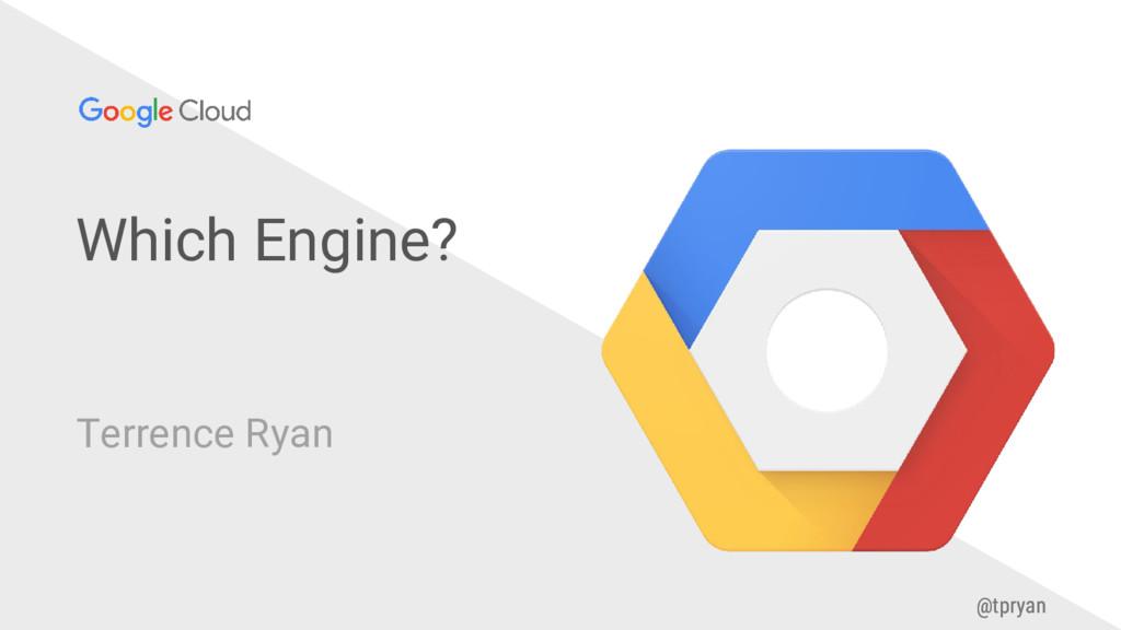@tpryan Which Engine? Terrence Ryan @tpryan