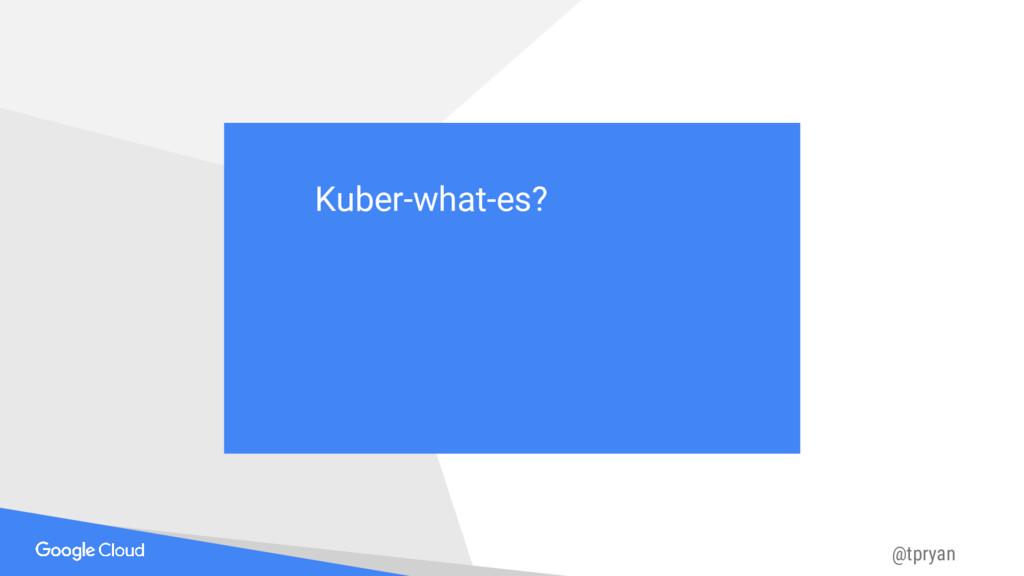 @tpryan Kuber-what-es? Kuber-what-es?