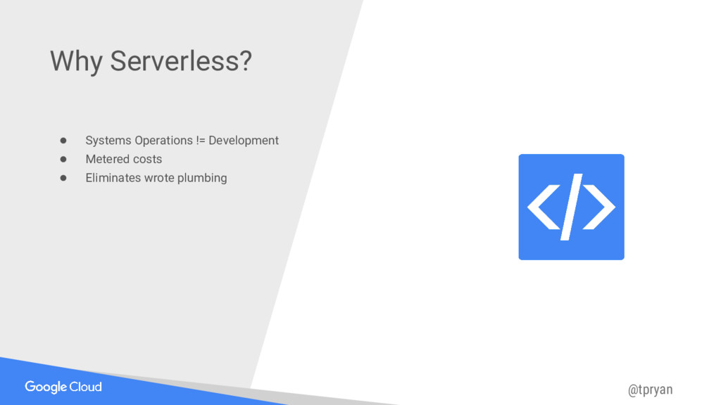 @tpryan Why Serverless? ● Systems Operations !=...