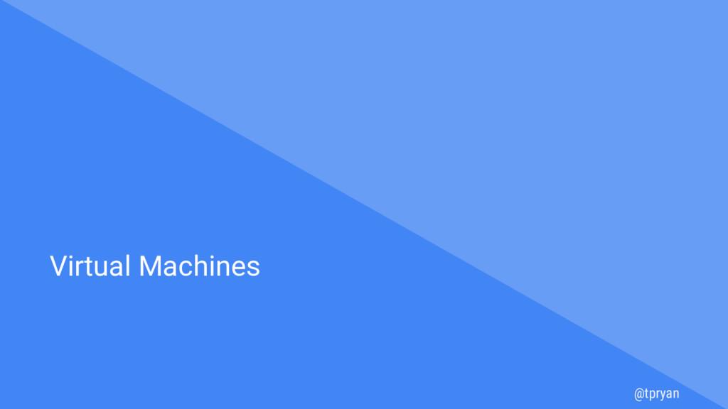 @tpryan Virtual Machines