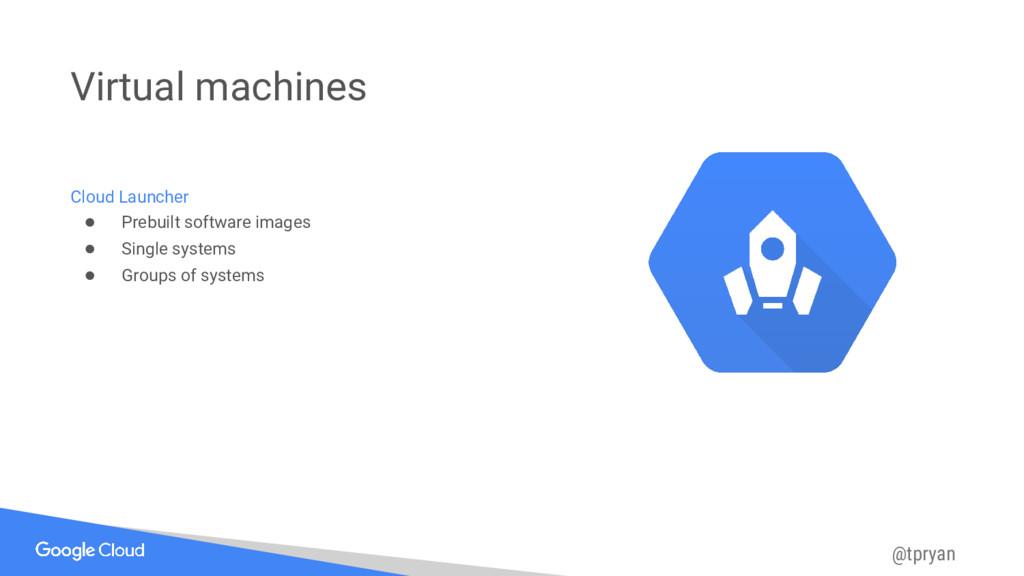 @tpryan Virtual machines Cloud Launcher ● Prebu...