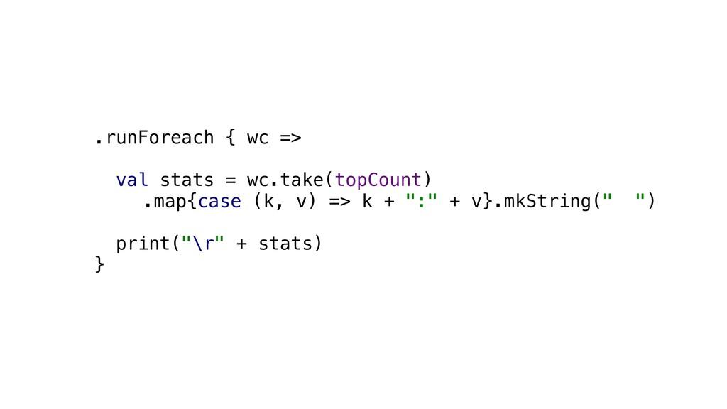 .runForeach { wc => val stats = wc.take(topCou...