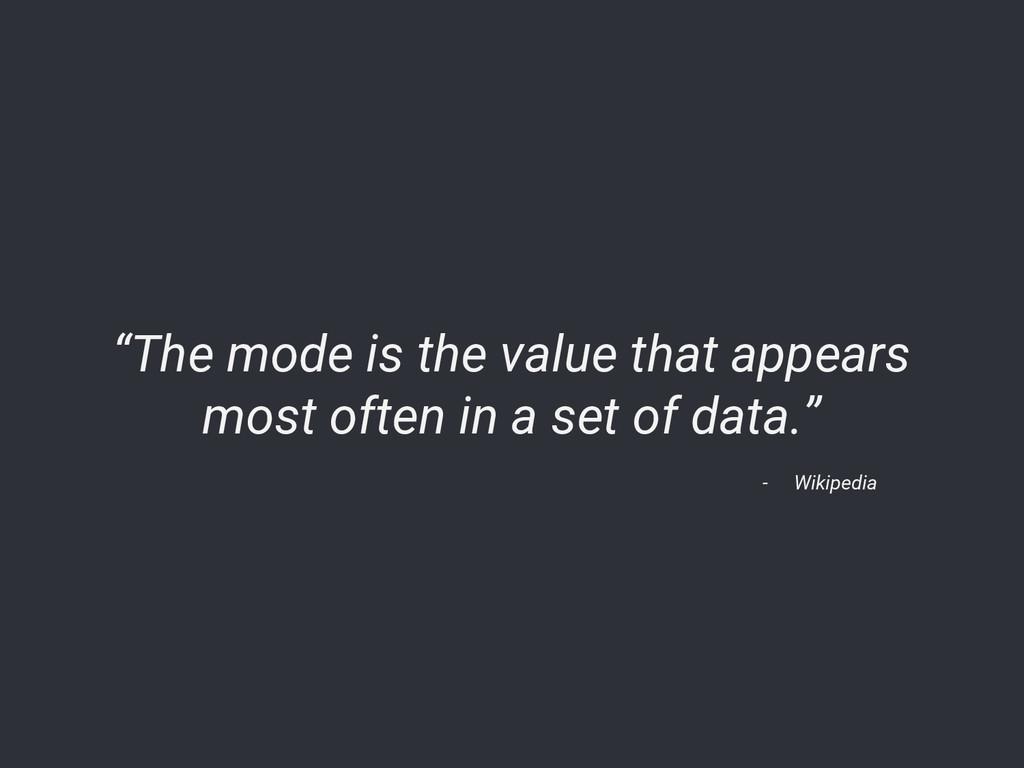 "- Wikipedia ""The mode is the value that appears..."