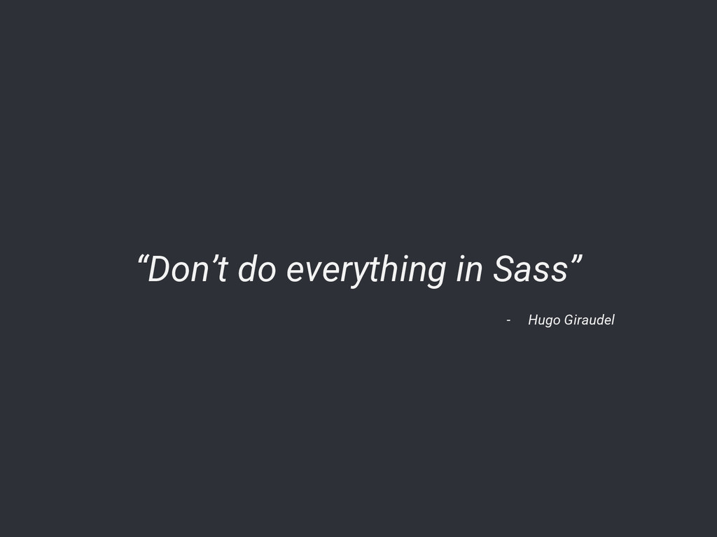 "- Hugo Giraudel ""Don't do everything in Sass"""