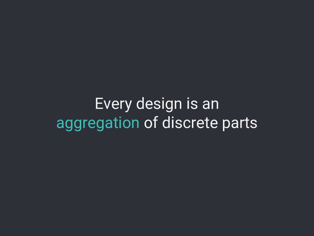 Every design is an aggregation of discrete parts