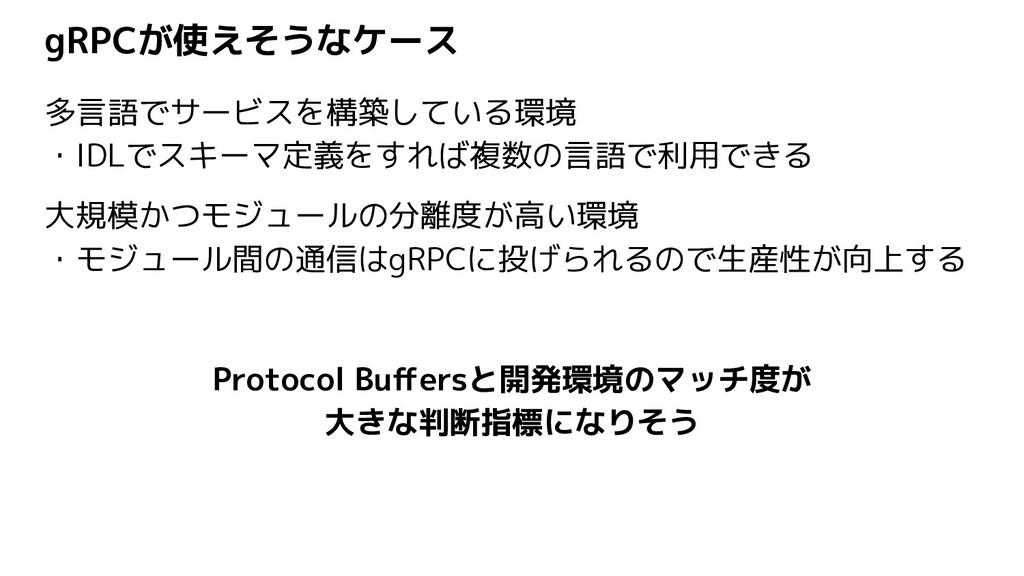 gRPCが使えそうなケース 多言語でサービスを構築している環境 ・IDLでスキーマ定義をすれば...