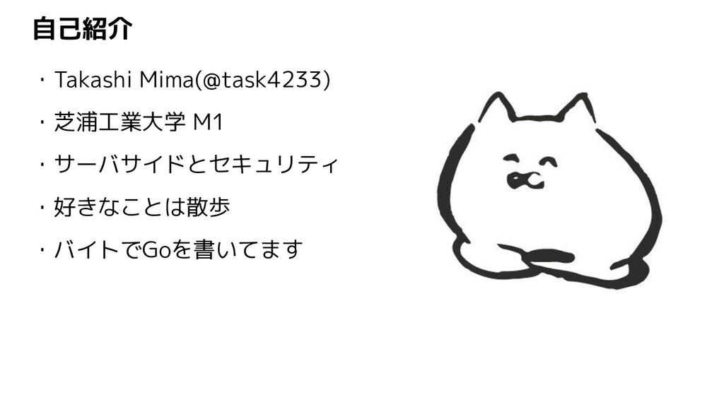 自己紹介 ・Takashi Mima(@task4233) ・芝浦工業大学 M1 ・サーバサイ...