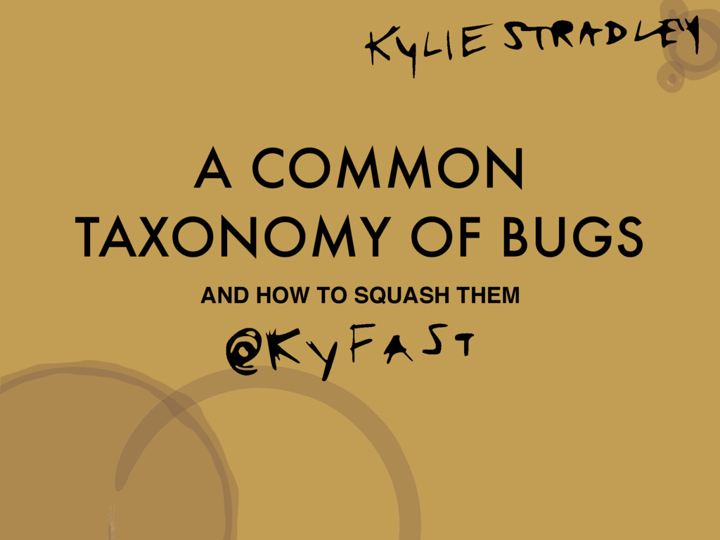 A COMMON TAXONOMY OF BUGS AND HOW TO SQUASH THEM