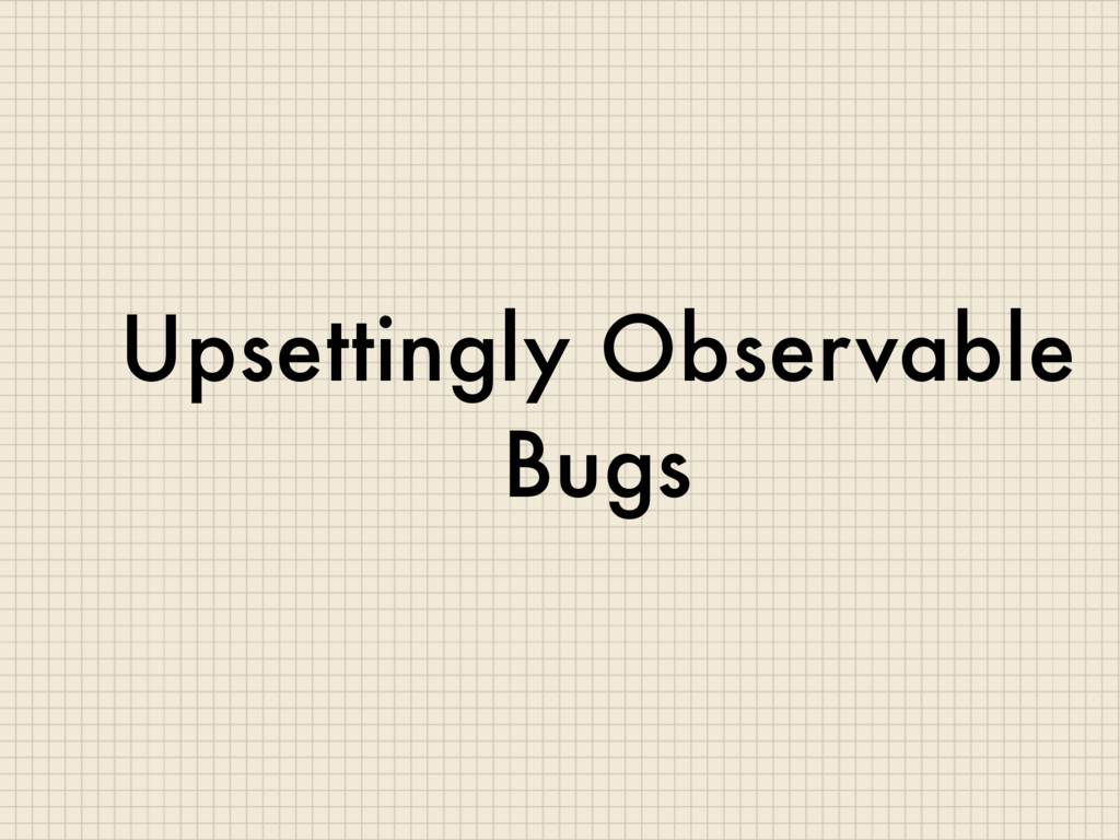 Upsettingly Observable Bugs