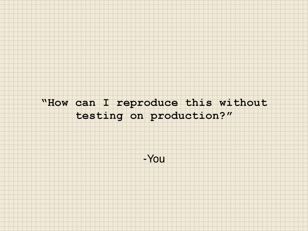 "-You ""How can I reproduce this without testing ..."