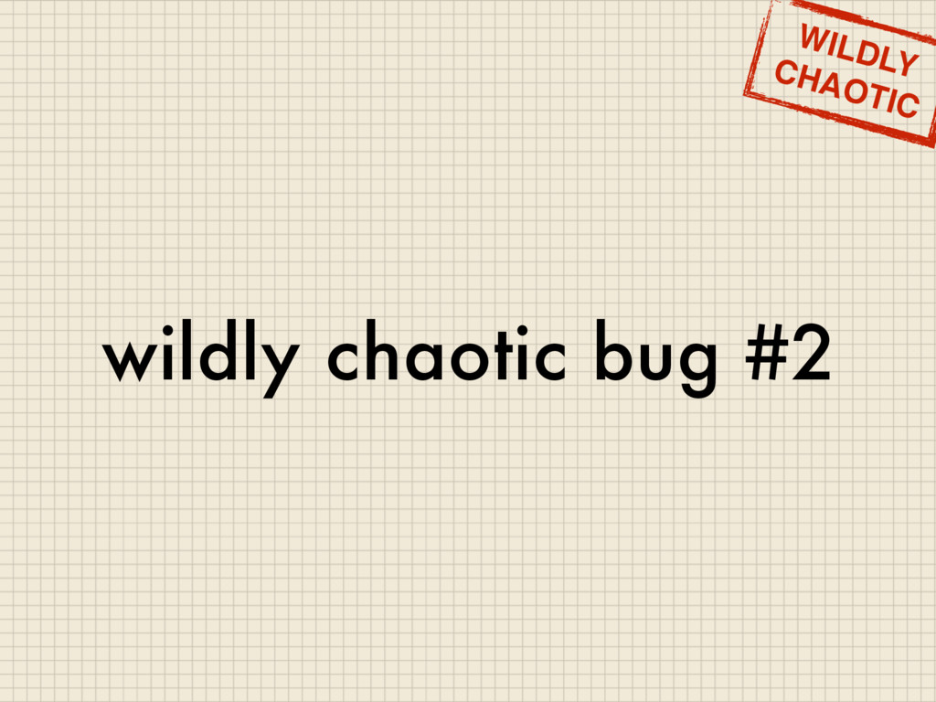wildly chaotic bug #2 WILDLY CHAOTIC