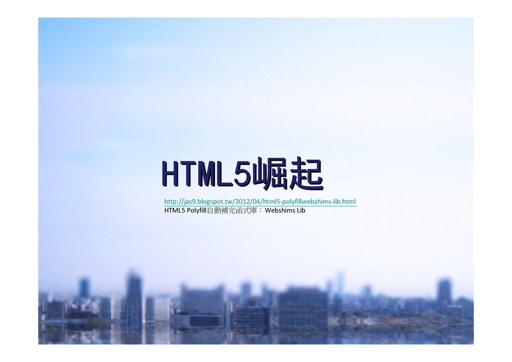 HTML5 HTML5崛起 崛起 http://jas9.blogspot.tw/2012/0...