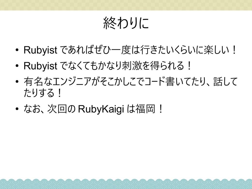 終わりに ● Rubyist であればぜひ一度は行きたいくらいに楽しい! ● Rubyist ...