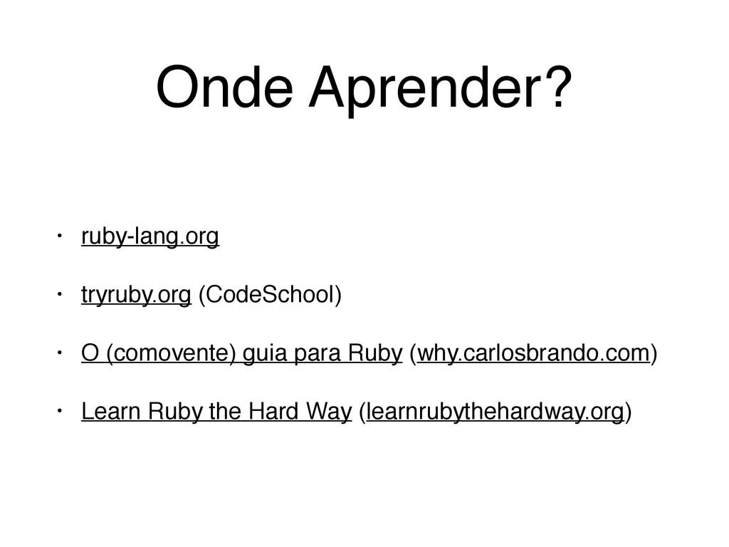 Onde Aprender? • ruby-lang.org! • tryruby.org (...