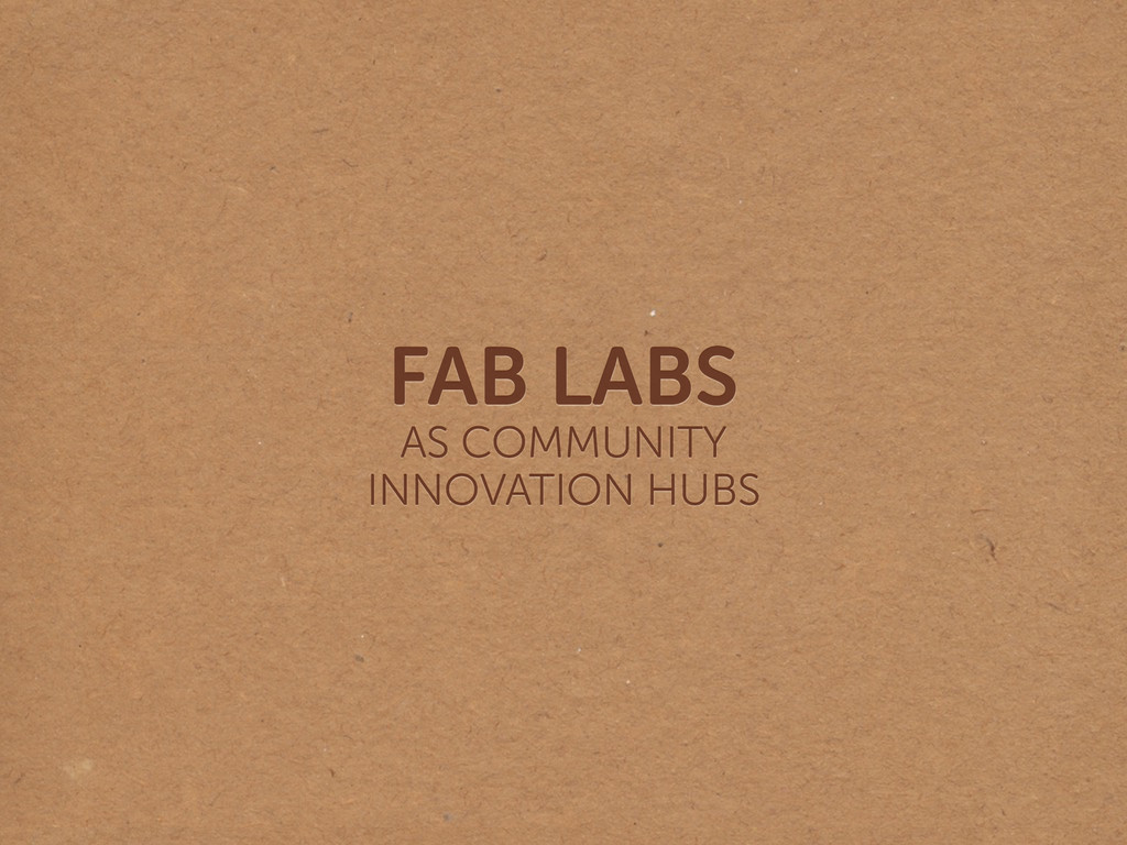 FAB LABS AS COMMUNITY  INNOVATION HUBS