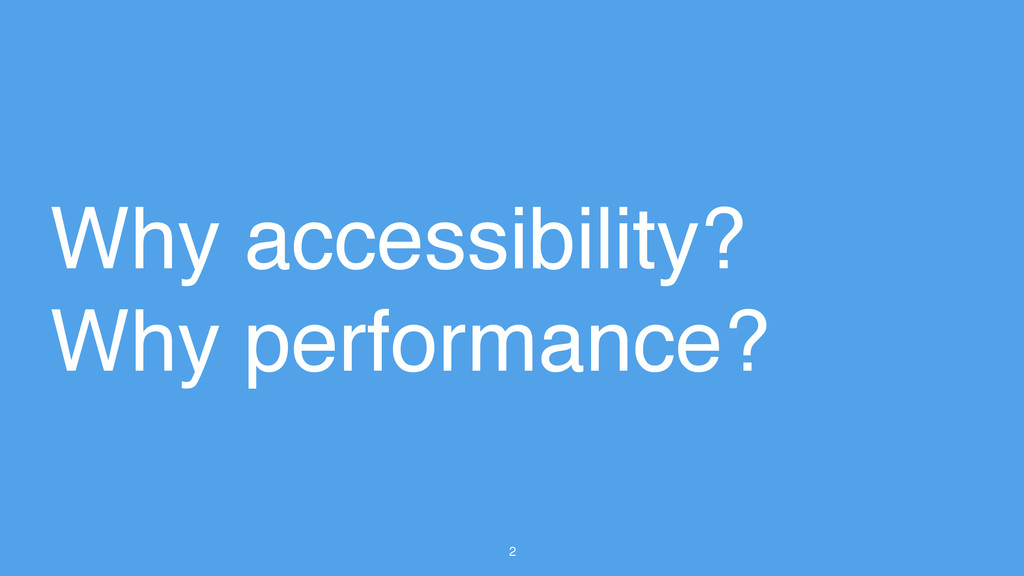 2 Why accessibility? Why performance?