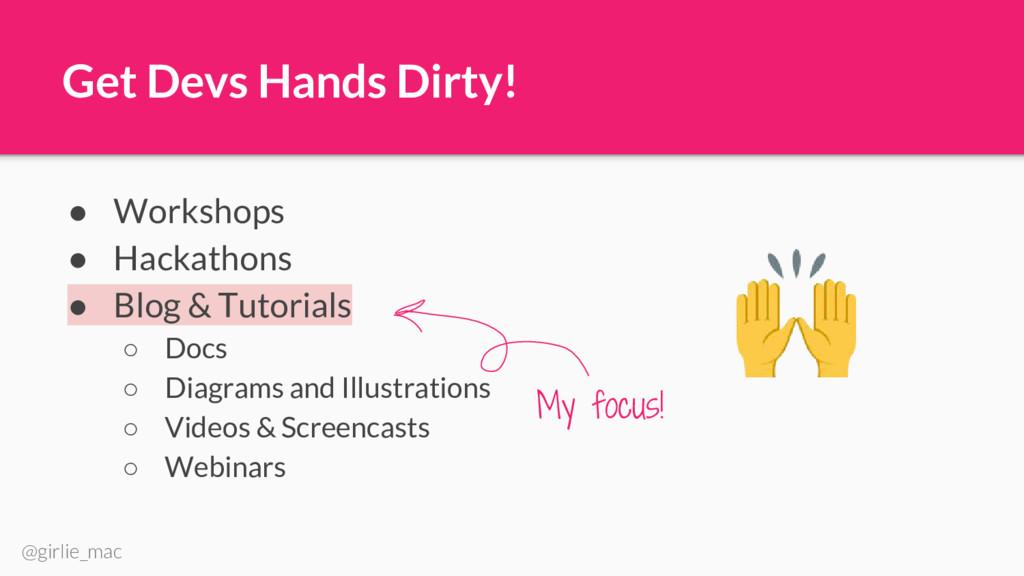 @girlie_mac Get Devs Hands Dirty! ● Workshops ●...