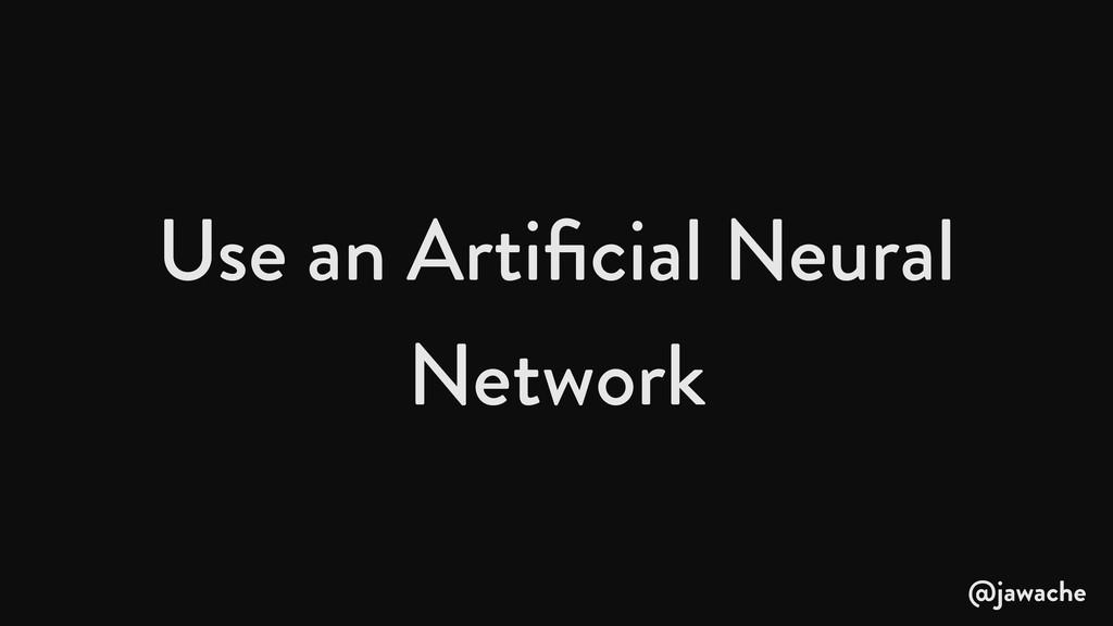 Use an Artificial Neural Network @jawache