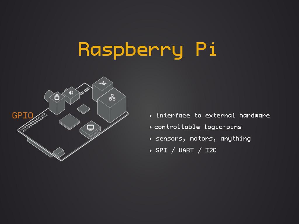 Raspberry Pi ‣ interface to external hardware ‣...