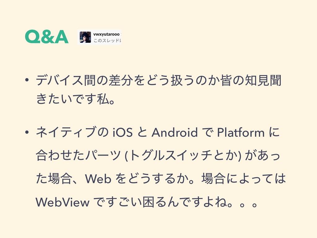 Q&A • σόΠεؒͷࠩΛͲ͏ѻ͏ͷ͔օͷݟฉ ͖͍ͨͰ͢ࢲɻ • ωΠςΟϒͷ iOS...