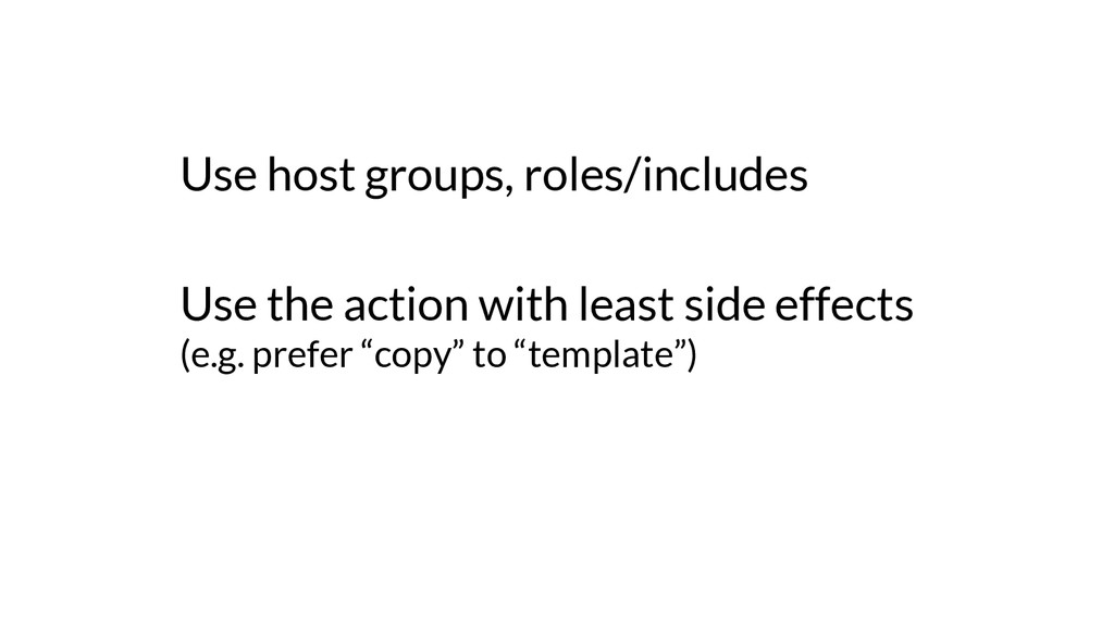Use host groups, roles/includes Use the action ...