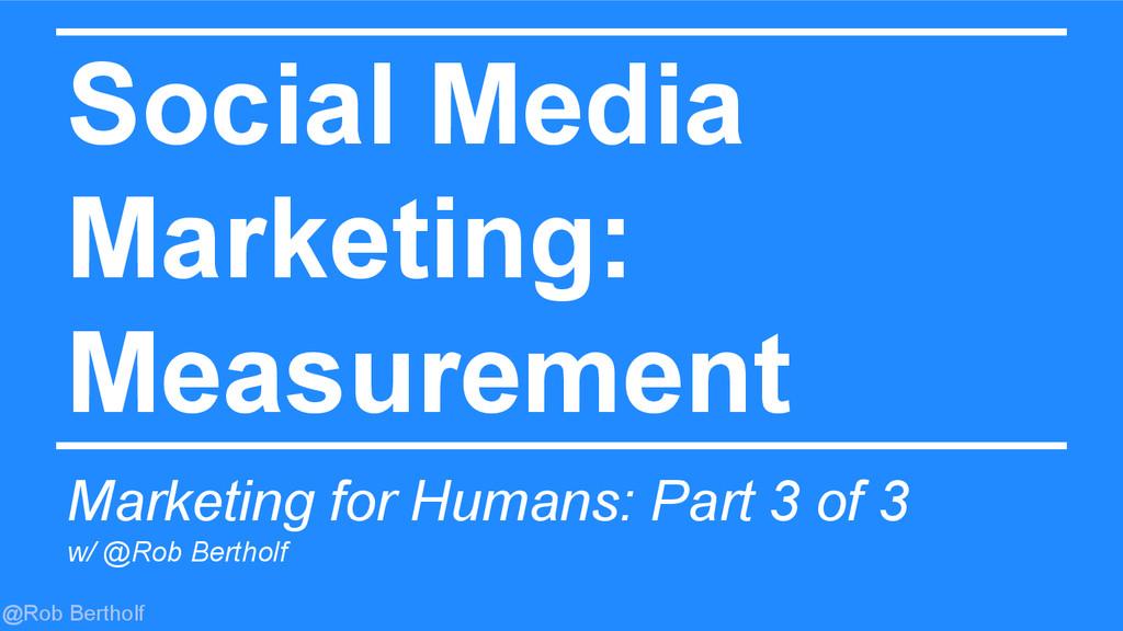 @Rob Bertholf Social Media Marketing: Measureme...