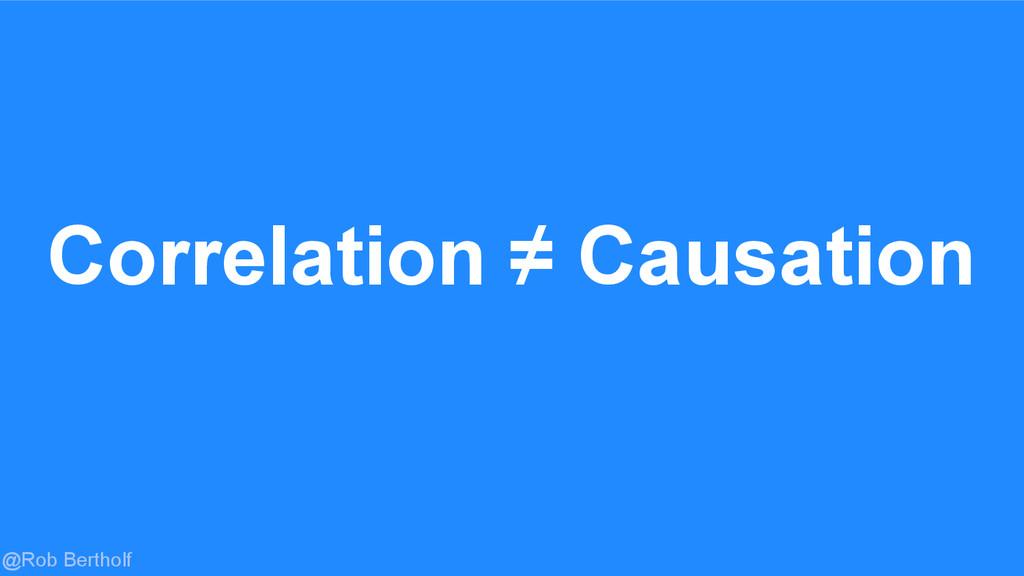 @Rob Bertholf Correlation ≠ Causation