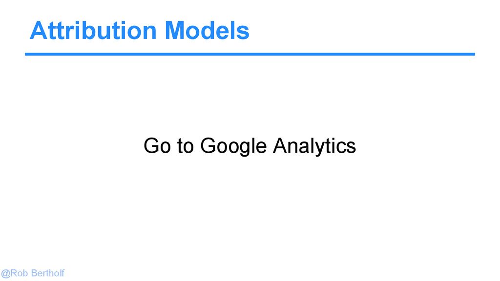 @Rob Bertholf Attribution Models Go to Google A...