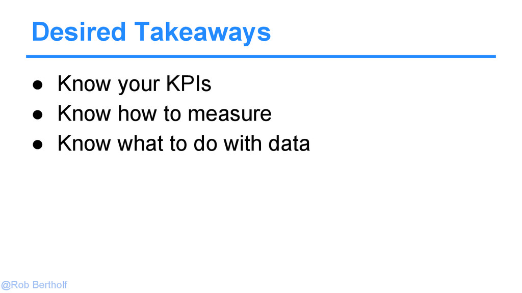 @Rob Bertholf ● Know your KPIs ● Know how to me...