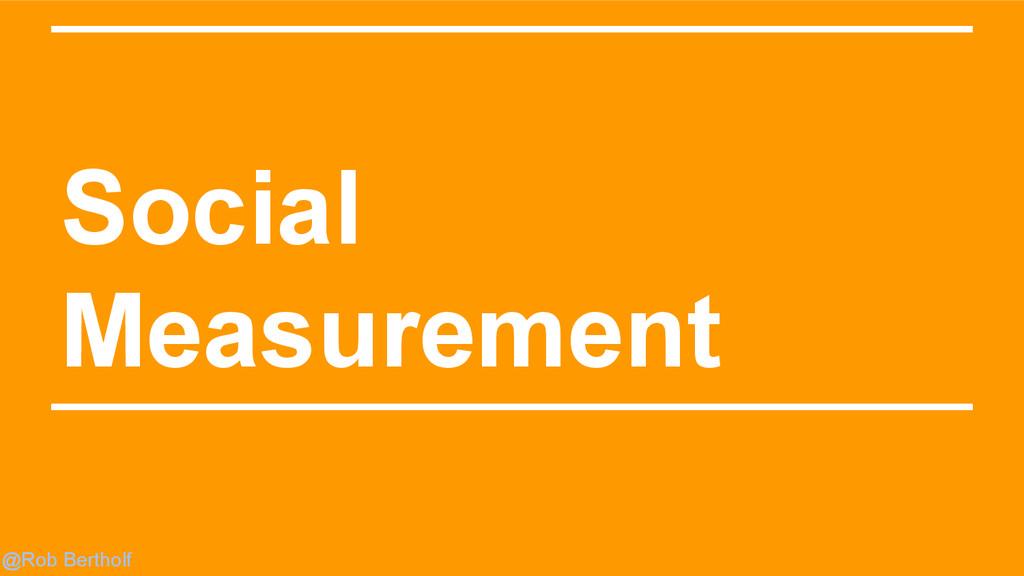 @Rob Bertholf Social Measurement
