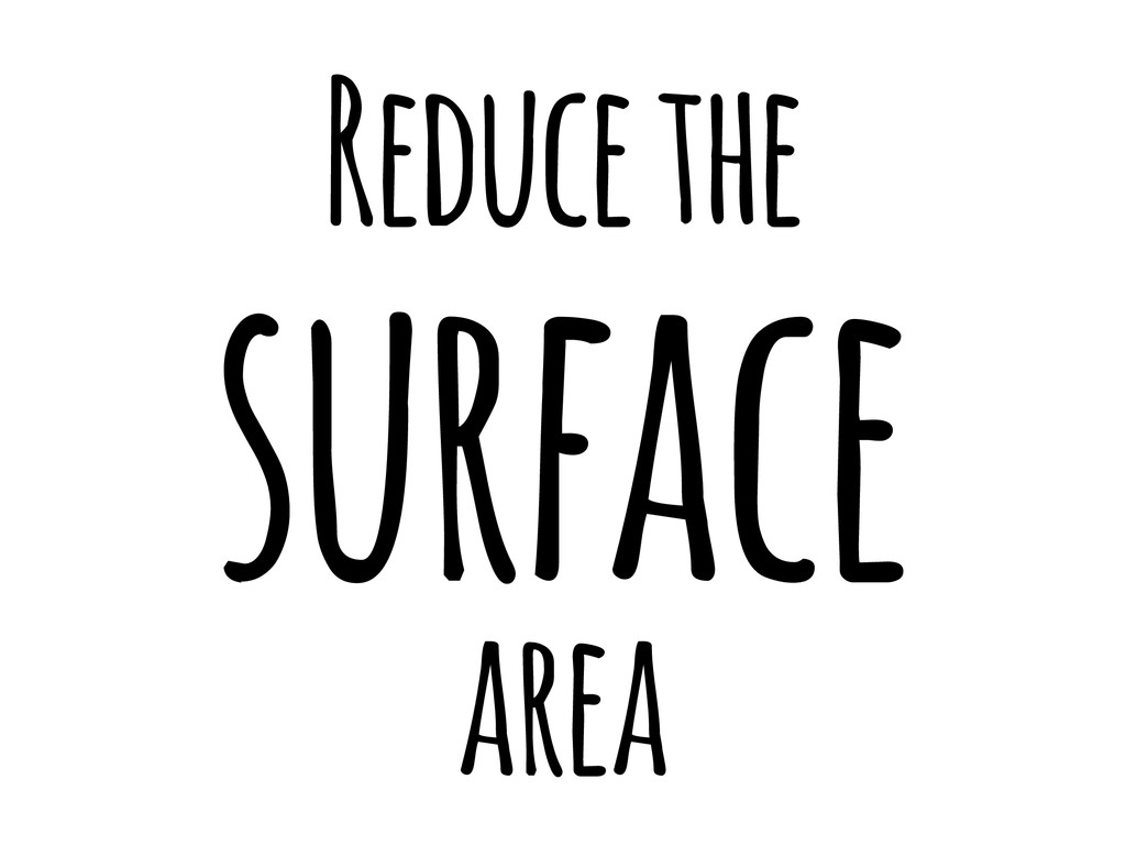 Reduce the surface area