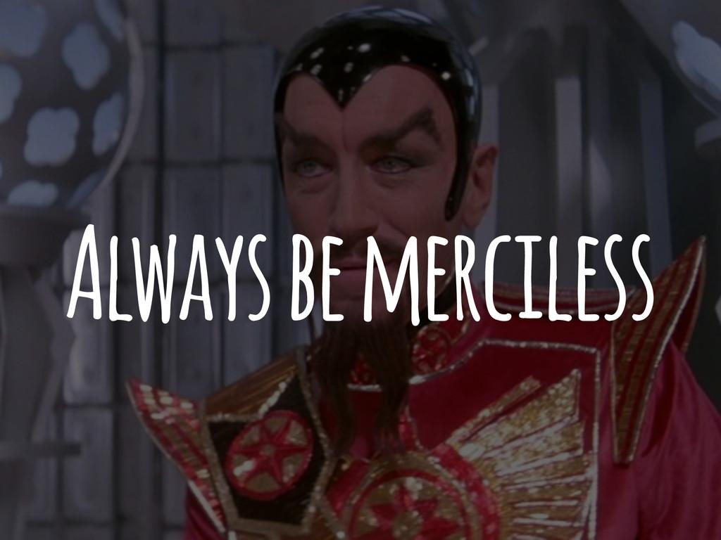 Always be merciless
