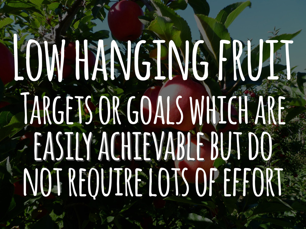 Low hanging fruit Targets or goals which are ea...