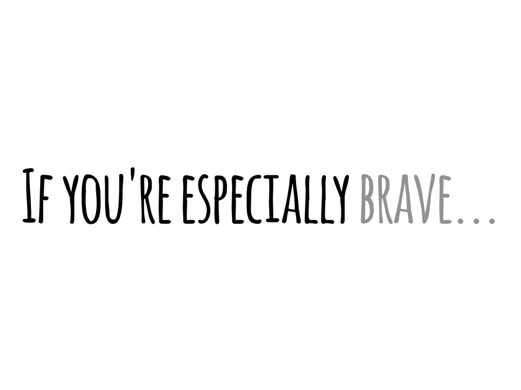 If you're especially brave...