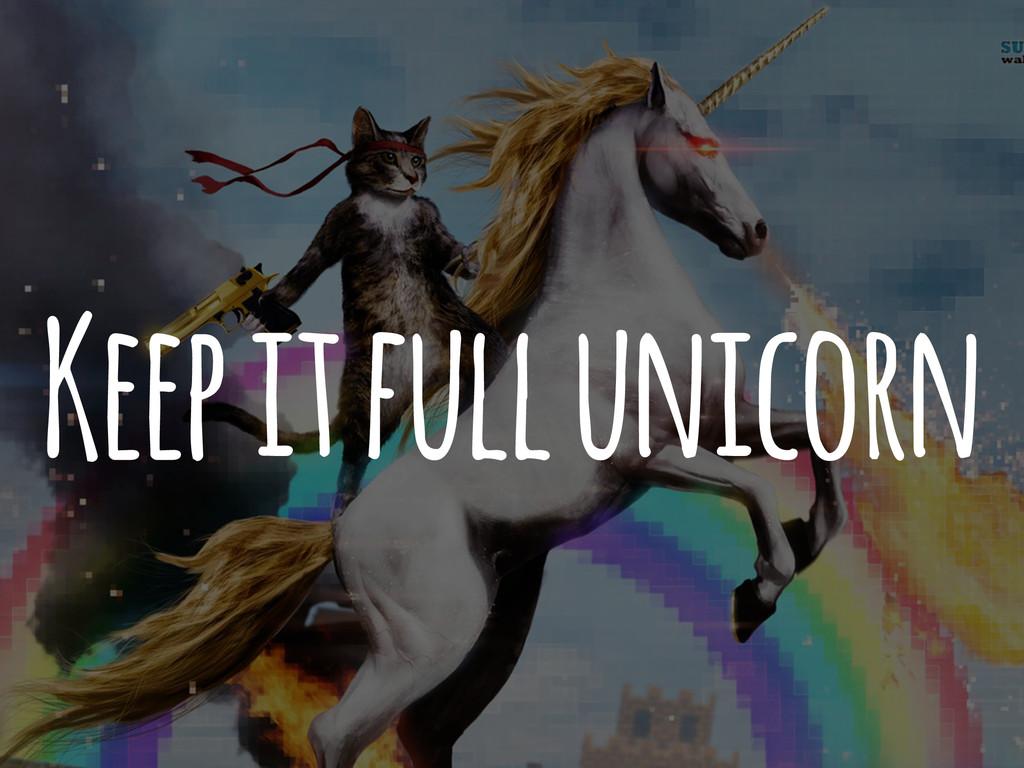 Keep it full unicorn