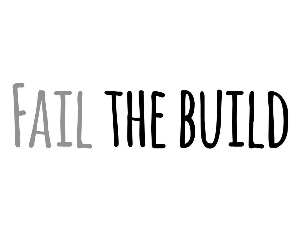 Fail the build