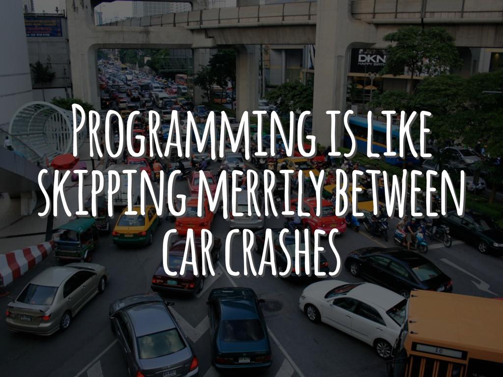 Programming is like skipping merrily between ca...