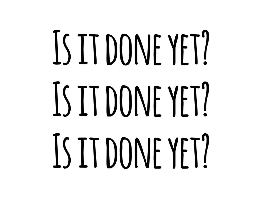Is it done yet? Is it done yet? Is it done yet?