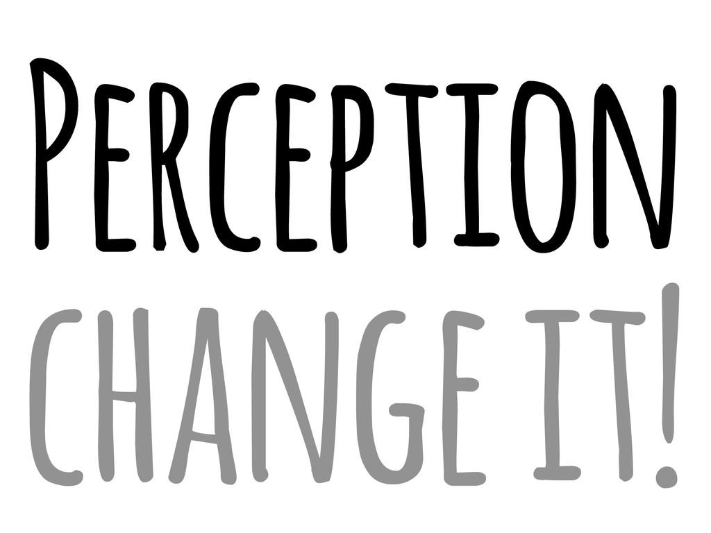 Perception change it!